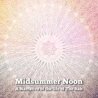 Midsummer Noon: A Narrative of the life of The Bab